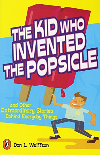 The Kid Who Invented the Popsicle: And Other Extraordinary Stories Behind Everyday Things: And Other Surprising Stories about Inventions from Puffin Books