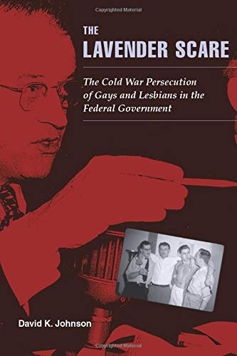 The Lavender Scare: The Cold War Persecution of Gays and Lesbians in the Federal Government from David K Johnson