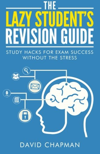The Lazy Student's Revision Guide: Study Hacks For Exam Success Without The Stress (The Lazy Student's Guide) from Createspace