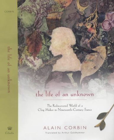 The Life of an Unknown: The Rediscovered World of a Clog Maker in Nineteenth-Century France (European Perspectives: A Series in Social Thought and Cultural Criticism) from Columbia University Press
