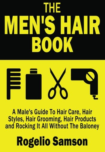 The Men's Hair Book: A Male's Guide To Hair Care, Hair Styles, Hair Grooming, Hair Products and Rocking It All Without The Baloney from Createspace