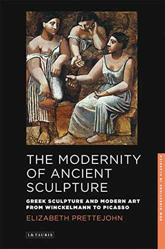 The Modernity of Ancient Sculpture: Greek Sculpture and Modern Art from Winckelmann to Picasso (New Directions in Classics Series): 02 from I. B. Tauris & Company