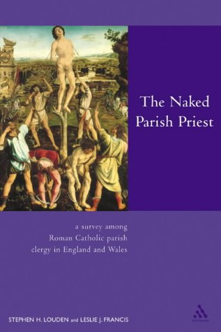 The Naked Parish Priest: What Priests Really Think They're Doing: A Survey Among Roman Catholic Parish Clergy in England and Wales from Bloomsbury 3PL
