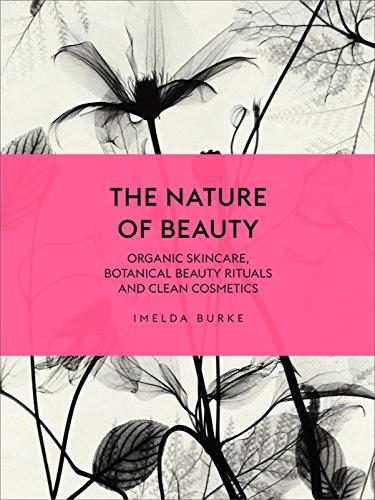 The Nature of Beauty: Organic Skincare, Botanical Beauty Rituals and Clean Cosmetics from Ebury Press