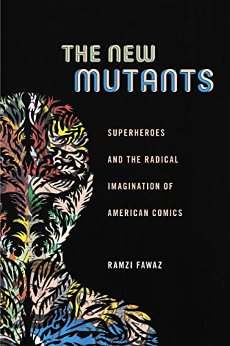 The New Mutants: Superheroes and the Radical Imagination of American Comics (Postmillennial Pop) from New York University Press