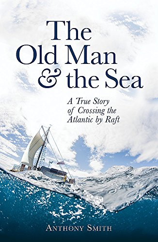 The Old Man and the Sea: A True Story of Crossing the Atlantic by Raft from Constable