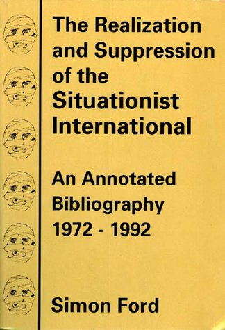 The Realization And Suppression Of The Situationist International: An Annotated Bibliography 1972-1992: An Annotated Bibliography, 1972-92 from AK Press