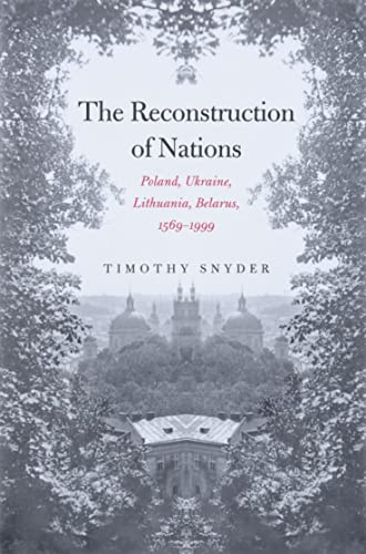 The Reconstruction of Nations: Poland, Ukraine, Lithuania, Belarus, 1569-1999 from Yale University Press