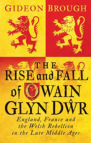 The Rise and Fall of Owain Glyn Dŵr: England, France and the Welsh Rebellion in the Late Middle Ages from I. B. Tauris & Company