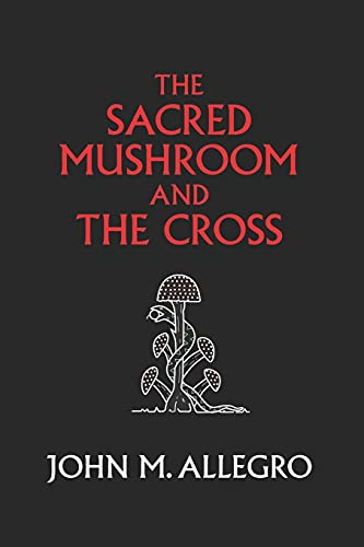 The Sacred Mushroom and The Cross: A study of the nature and origins of Christianity within the fertility cults of the ancient Near East from Gnostic Media Research & Publishing