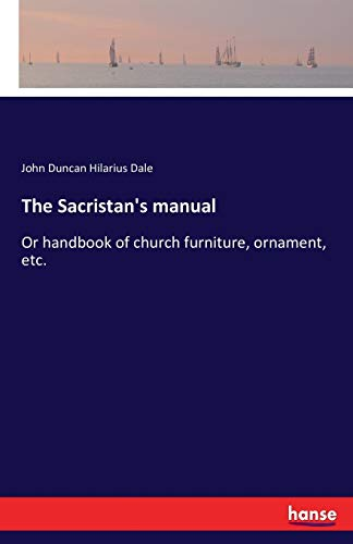 The Sacristan's manual: Or handbook of church furniture, ornament, etc. from hansebooks