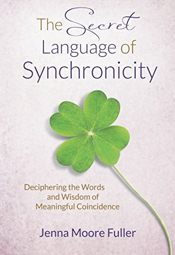 The Secret Language of Synchronicity: Deciphering the Words & Wisdom of Meaningful Coincidence from Jennifer T. Fuller