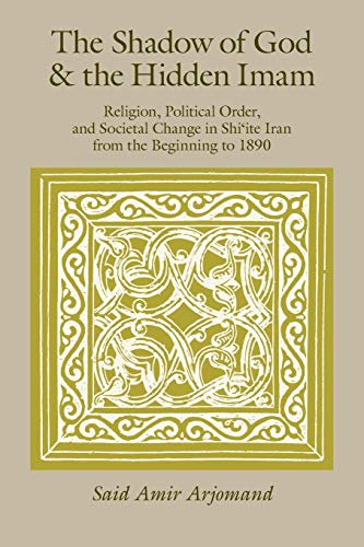 The Shadow of God and the Hidden Imam: Religion, Political Order, and Societal Change in Shi'ite Iran from the Beginning to 1890: 17 (Publications of the Center for Middle Eastern Studies) from University of Chicago Press