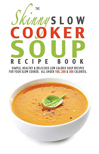 The Skinny Slow Cooker Soup Recipe Book: Simple, Healthy & Delicious Low Calorie Soup Recipes For Your Slow Cooker.  All Under 100, 200 & 300 Calories. from Bell & Mackenzie Publishing Limited
