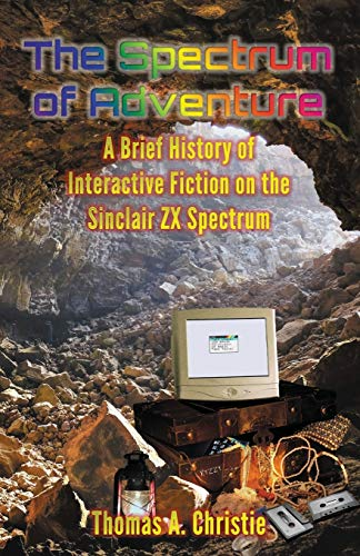 The Spectrum of Adventure: A Brief History of Interactive Fiction on the Sinclair ZX Spectrum from Extremis Publishing Limited
