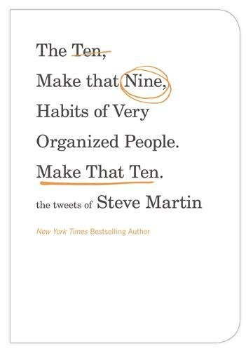 The Ten, Make That Nine, Habits of Very Organized People - Make That Ten: The Tweets of Steve Martin from Grand Central Publishing