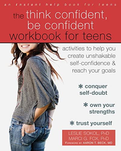 The Think Confident, Be Confident Workbook for Teens: Activities to Help You Create Unshakable Self-Confidence and Reach Your Goals from New Harbinger