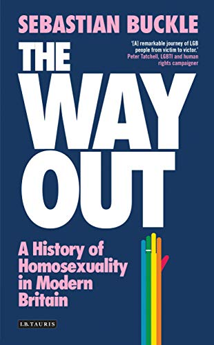 The Way Out (International Library of Twentieth Century History): A History of Homosexuality in Modern Britain from I. B. Tauris & Company