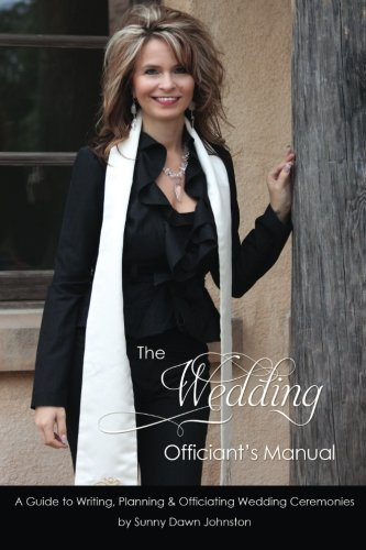 The Wedding Officiant's Manual: The Wedding Guide to Writing, Planning and Officiating Wedding Ceremonies from Sunny Dawn Johnston Productions