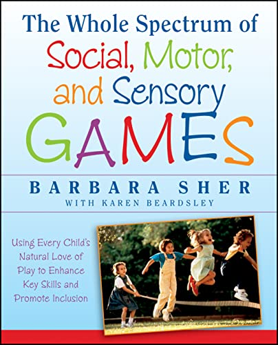 The Whole Spectrum of Social, Motor,and Sensory Games: Using Every Child's Natural Love of Play toEnhance Key Skills and Promote Inclusion from Jossey-Bass