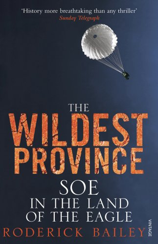 The Wildest Province: SOE in the Land of the Eagle from Vintage