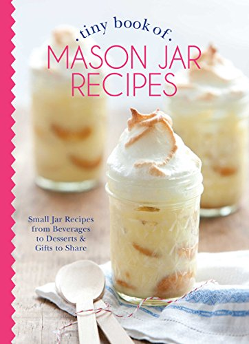 Tiny Book of Mason Jar Recipes: Small Jar Recipes for Beverages, Desserts & Gifts to Share (Tiny Books) from Hoffman Media