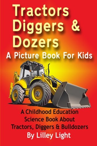Tractors, Diggers and Dozers A Picture Book For Kids: A Childhood Education Science Book About Tractors, Diggers & Bulldozers from Createspace
