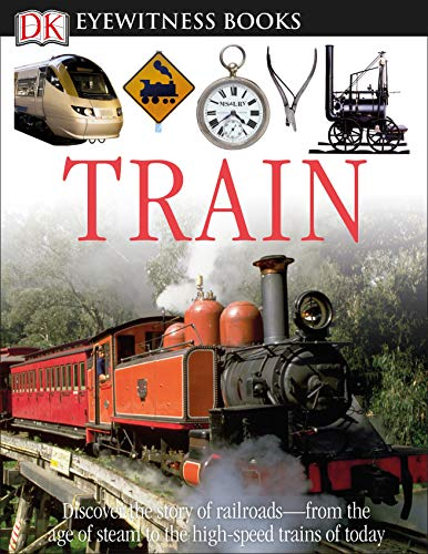 DK Eyewitness Books: Train: Discover the Story of Railroads from the Age of Steam to the High-Speed Trains O from the Age of Steam to the High-Speed Trains of Today from DK Publishing (Dorling Kindersley)