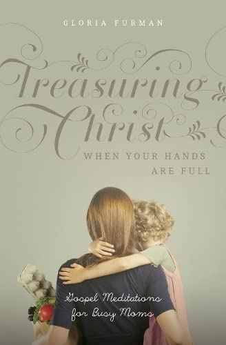 Treasuring Christ When Your Hands Are Full: Gospel Meditations for Busy Moms from Crossway Books