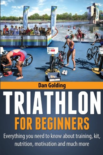 Triathlon For Beginners: Everything you need to know about training, nutrition, kit, motivation, racing, and much more from Createspace
