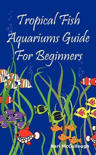 Tropical Fish Aquariums Guide for Beginners: All You Need to Know to Set Up and Maintain a Beautiful Tropical Fish Aquarium Today. from Aurel Radulescu