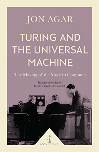 Turing and the Universal Machine (Icon Science): The Making of the Modern Computer from Icon Books Ltd