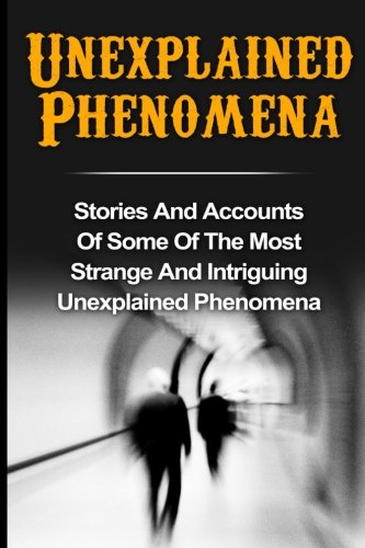 Unexplained Phenomena: Stories And Accounts Of Some Of The Most Strange And Intriguing Unexplained Phenomena: Volume 2 (True Paranormal Hauntings. Ghost Stories And Hauntings, Ghost Stories) from CreateSpace Independent Publishing Platform