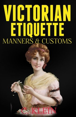 Victorian Etiquette, Manners, and Customs: Practical Etiquette of the Victorian Era from CreateSpace Independent Publishing Platform