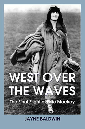 West Over The Waves: The Final Flight of Elsie Mackay from Jayne Baldwin