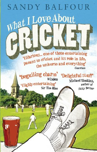 What I Love About Cricket: One Man's Vain Attempt to Explain Cricket to a Teenager who Couldn't Give a Toss from Ebury Press