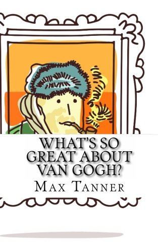 What's So Great About Van Gogh?: A Guide to Vincent Van Gogh Just For Kids! from CreateSpace Independent Publishing Platform