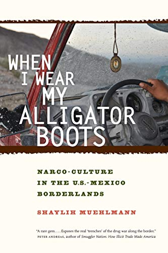 When I Wear My Alligator Boots: Narco-Culture in the U.S. Mexico Borderlands (California Series in Public Anthropology) from University of California Press