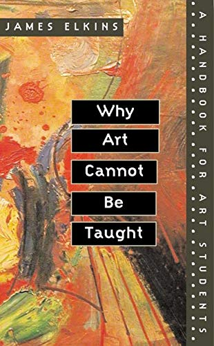 Why Art Cannot Be Taught: A Handbook for Art Students from University of Illinois Press