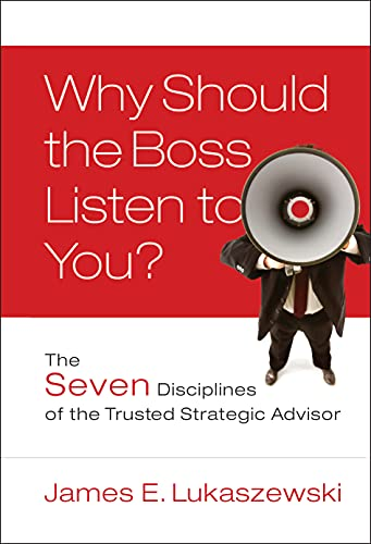 Why Should the Boss Listen to You?: The Seven Disciplines of the Trusted Strategic Advisor: 13 from Jossey-Bass