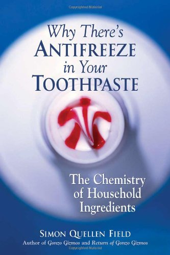 Why There's Antifreeze in Your Toothpaste: The Chemistry of Household Ingredients from Chicago Review Press