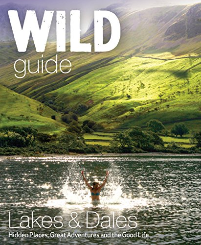 Wild Guide Lake District and Yorkshire Dales: Hidden Places and Great Adventures - Including Bowland and South Pennines from Wild Things Publishing Ltd