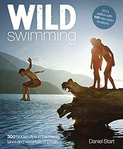 Wild Swimming: 300 Hidden Dips in the Rivers, Lakes and Waterfalls of Britain from Wild Things Publishing Ltd