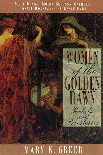 Women of the Golden Dawn: Rebels and Priestesses: Maud Gonne, Moina Bergson Mathers, Annie Horniman, Florence Farr from Park Street Press