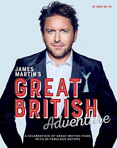 James Martin's Great British Adventure: A celebration of Great British food, with 80 fabulous recipes from Quadrille Publishing Ltd