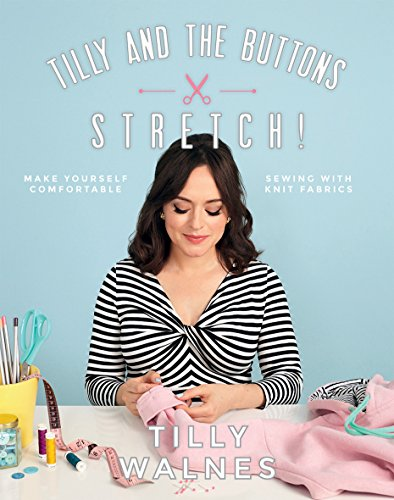 Tilly and the Buttons: Stretch!: Make yourself comfortable sewing with knit fabrics from Quadrille Publishing Ltd
