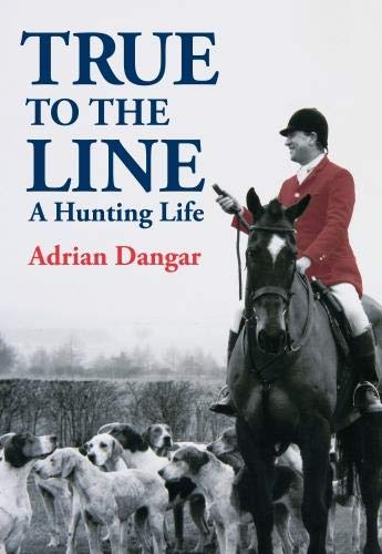 True to the Line: A Hunting Life from Adrian Dangar