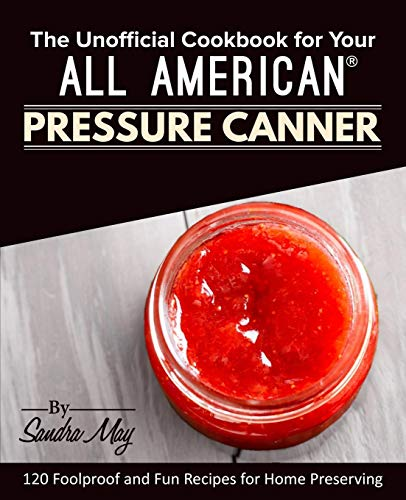 The Unofficial Cookbook for Your All American® Pressure Canner: 120 Foolproof and Fun Recipes for Home Preserving from Rascal Face Press