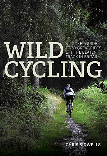 Wild Cycling: A pocket guide to 50 great rides off the beaten track in Britain from Chris Sidwells