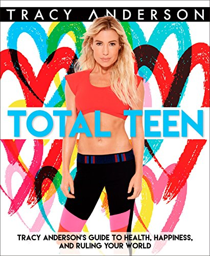 Total Teen: Tracy Anderson's Guide to Health, Happiness, and Ruling Your World from Rodale Kids